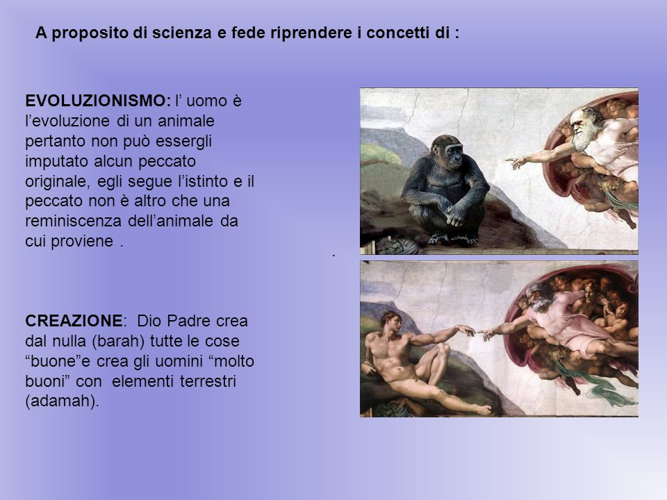 A proposito di scienza e fede riprendere i concetti di : EVOLUZIONISMO: l' uomo è l'evoluzione di un animale pertanto non può essergli imputato alcun