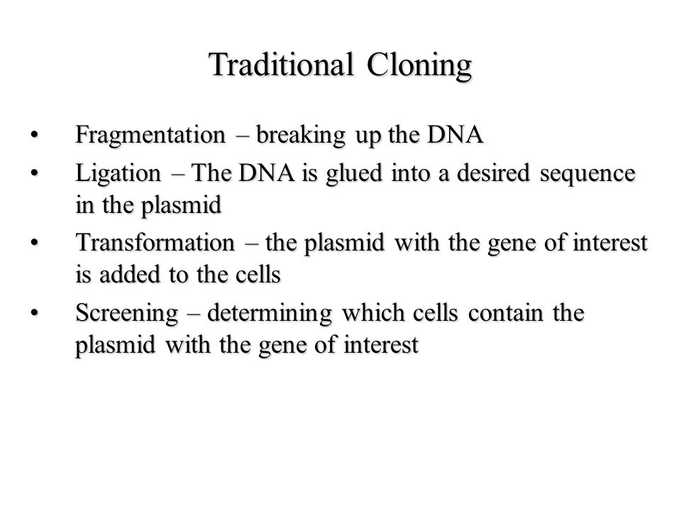Traditional cloning Traditional –Only certain restriction enzymes can be used – must have sites in the plasmid but not in the gene you want to clone –Low recombination efficiency – especially with blunt-end fragments like PCR products (vector can easily re-ligate without insert) –Lots of time spent screening colonies to find the clone with the gene of interest