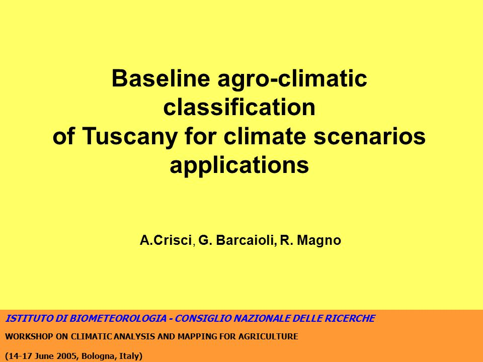 ISTITUTO DI BIOMETEOROLOGIA - CONSIGLIO NAZIONALE DELLE RICERCHE WORKSHOP ON CLIMATIC ANALYSIS AND MAPPING FOR AGRICULTURE (14-17 June 2005, Bologna, Italy) Baseline agro-climatic classification of Tuscany for climate scenarios applications A.Crisci, G.