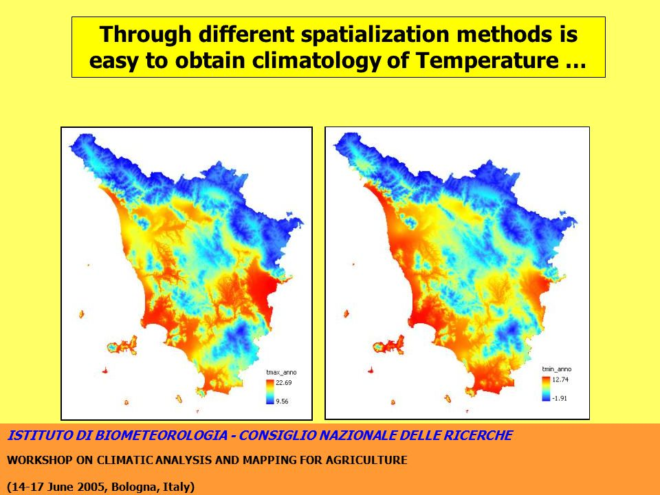 ISTITUTO DI BIOMETEOROLOGIA - CONSIGLIO NAZIONALE DELLE RICERCHE WORKSHOP ON CLIMATIC ANALYSIS AND MAPPING FOR AGRICULTURE (14-17 June 2005, Bologna, Italy) Through different spatialization methods is easy to obtain climatology of Temperature …