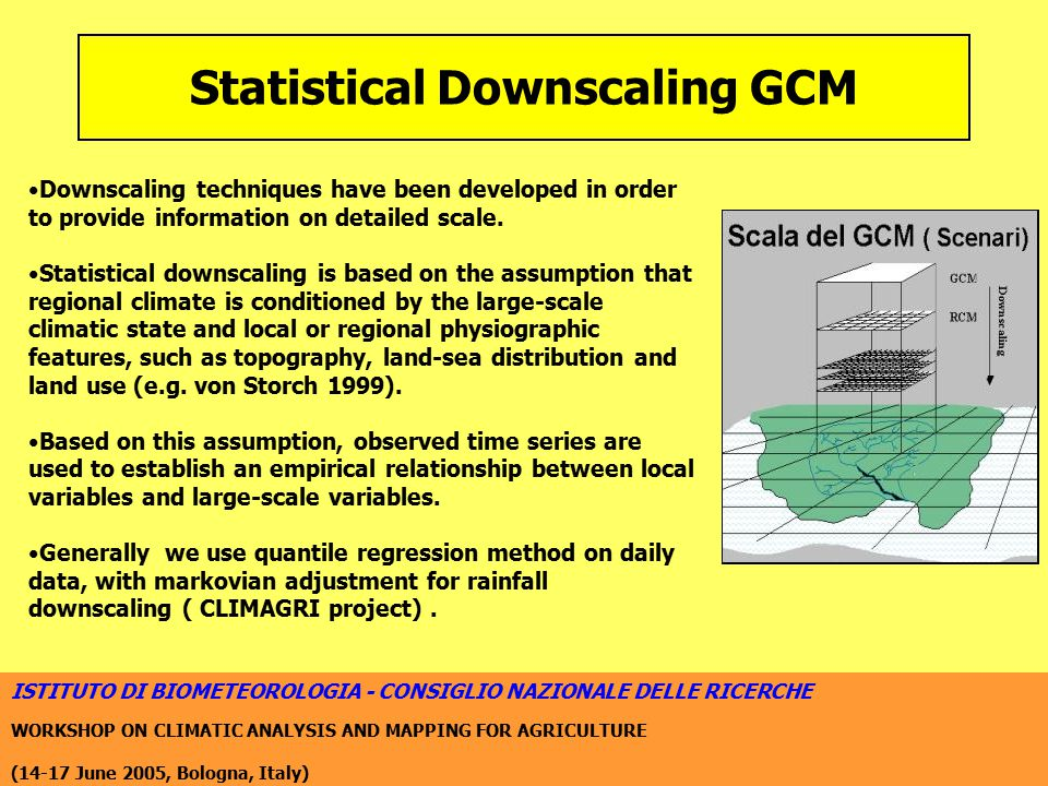 ISTITUTO DI BIOMETEOROLOGIA - CONSIGLIO NAZIONALE DELLE RICERCHE WORKSHOP ON CLIMATIC ANALYSIS AND MAPPING FOR AGRICULTURE (14-17 June 2005, Bologna, Italy) Statistical Downscaling GCM Downscaling techniques have been developed in order to provide information on detailed scale.