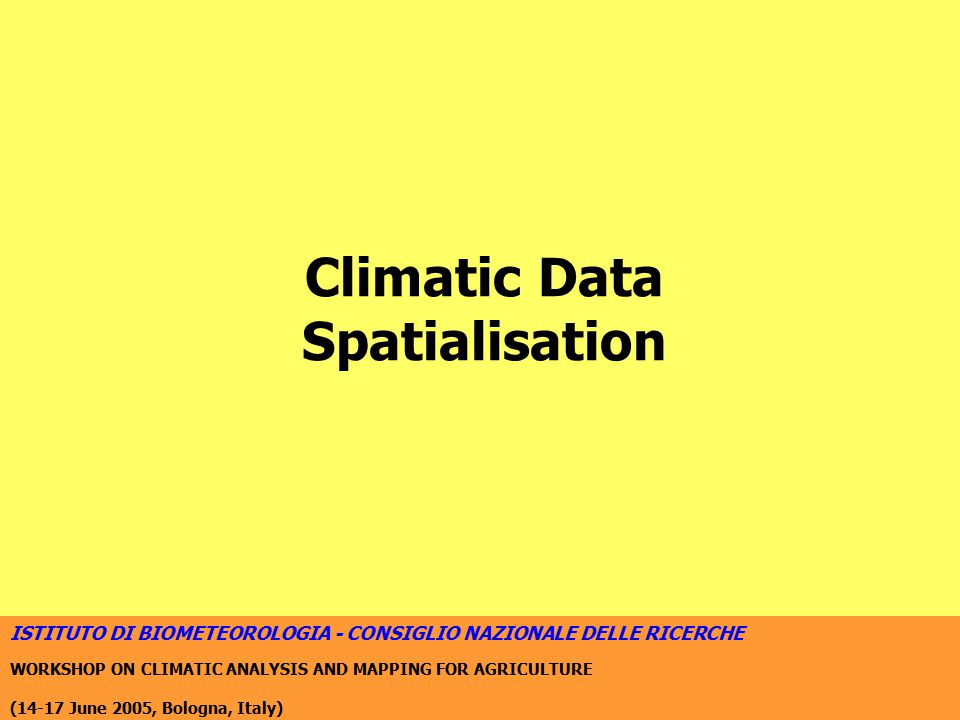 ISTITUTO DI BIOMETEOROLOGIA - CONSIGLIO NAZIONALE DELLE RICERCHE WORKSHOP ON CLIMATIC ANALYSIS AND MAPPING FOR AGRICULTURE (14-17 June 2005, Bologna, Italy) Local statistical downscaling