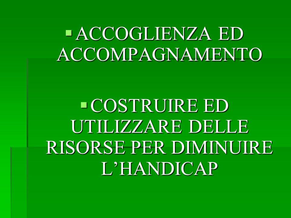  ACCOGLIENZA ED ACCOMPAGNAMENTO  COSTRUIRE ED UTILIZZARE DELLE RISORSE PER DIMINUIRE L'HANDICAP