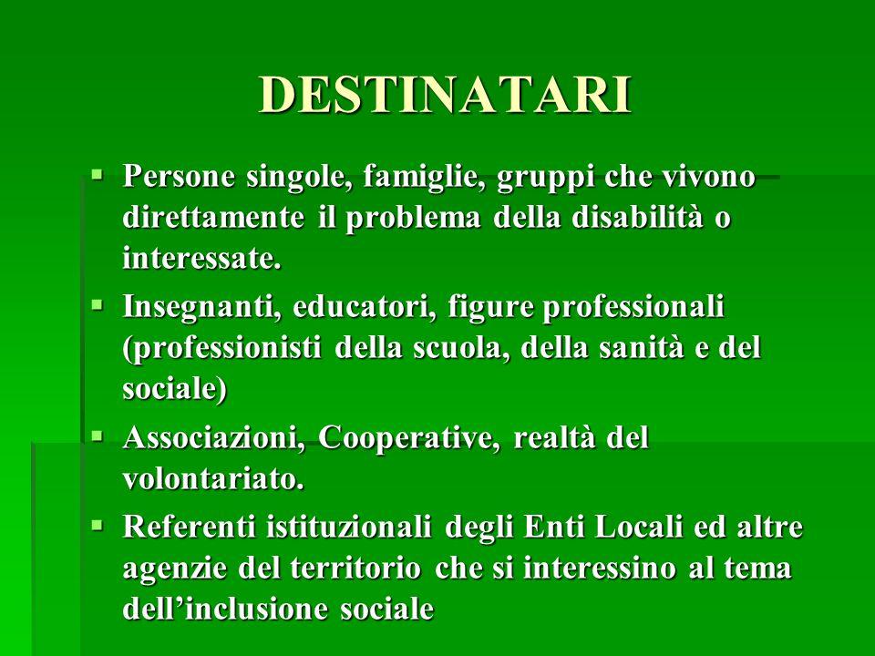 DESTINATARI  Persone singole, famiglie, gruppi che vivono direttamente il problema della disabilità o interessate.