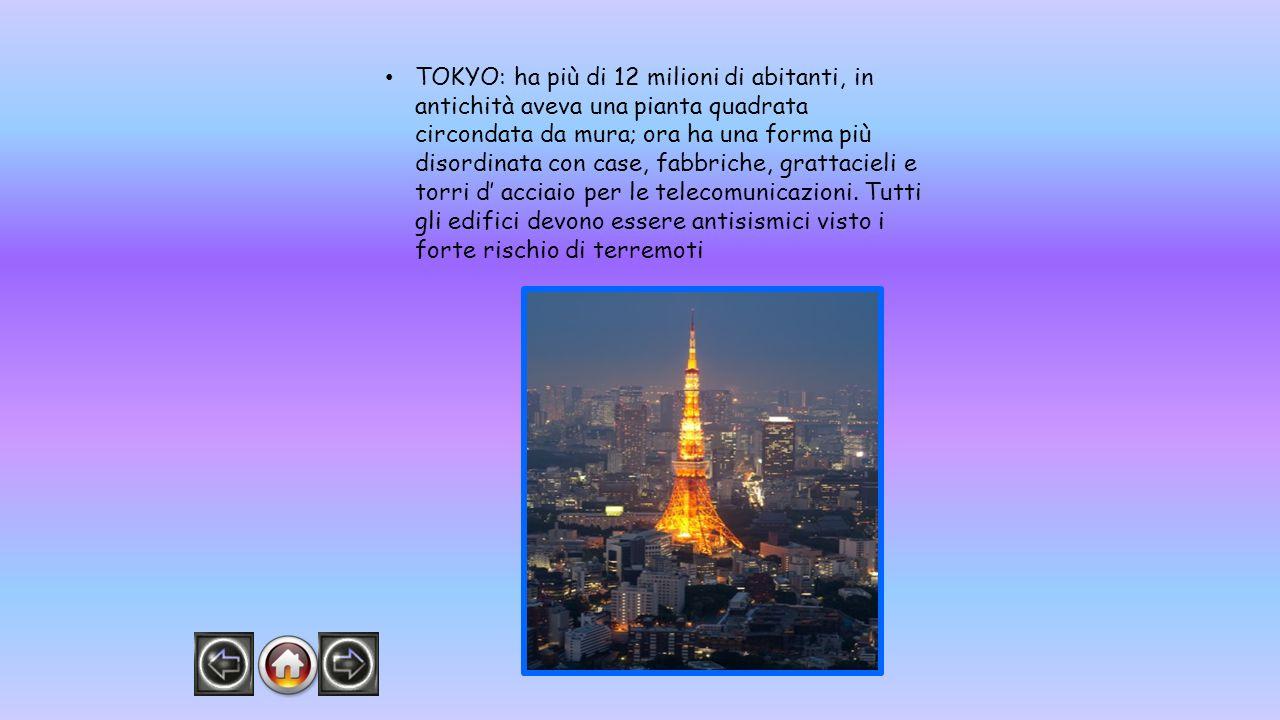 TOKYO: ha più di 12 milioni di abitanti, in antichità aveva una pianta quadrata circondata da mura; ora ha una forma più disordinata con case, fabbric