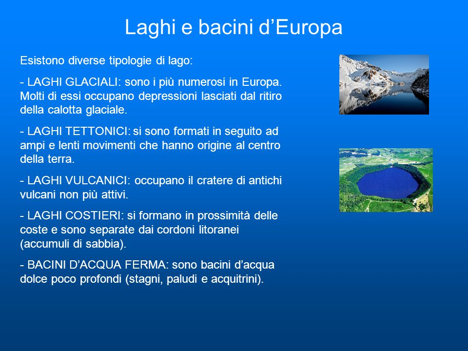 Laghi e bacini d'Europa Esistono diverse tipologie di lago: - LAGHI GLACIALI: sono i più numerosi in Europa. Molti di essi occupano depressioni lascia
