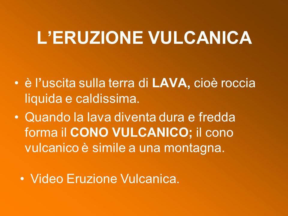 L'ERUZIONE VULCANICA è l'uscita sulla terra di LAVA, cioè roccia liquida e caldissima. Quando la lava diventa dura e fredda forma il CONO VULCANICO; i