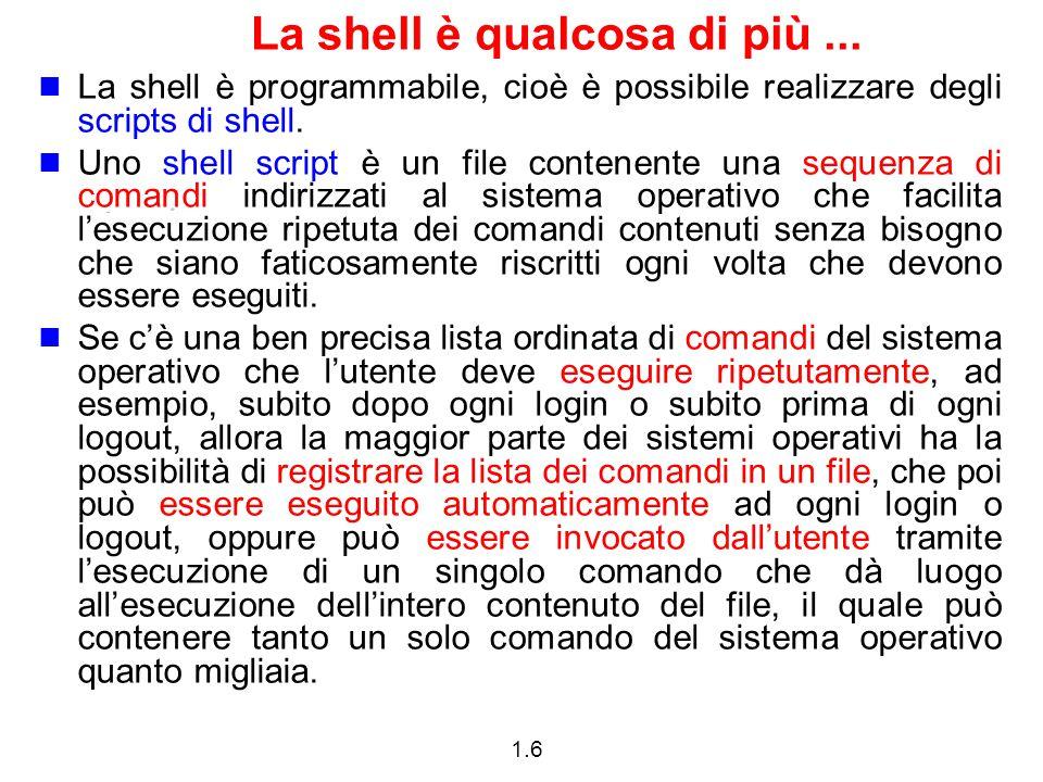 1.6 La shell è qualcosa di più... La shell è programmabile, cioè è possibile realizzare degli scripts di shell. Uno shell script è un file contenente