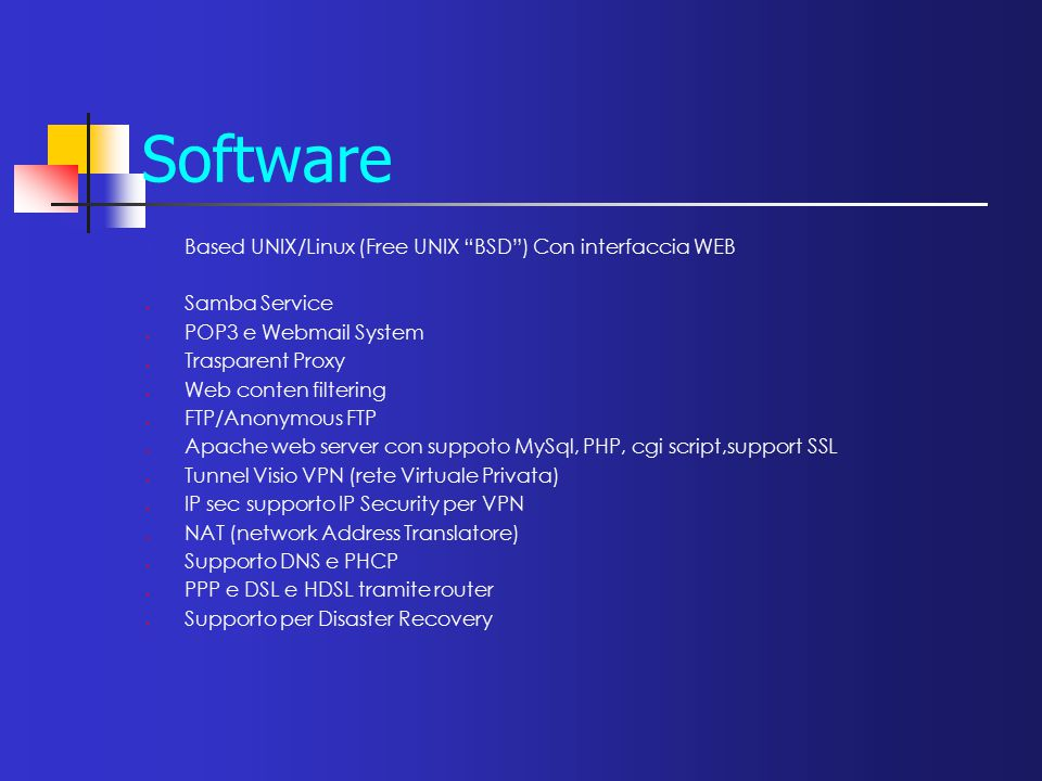 Software Based UNIX/Linux (Free UNIX BSD ) Con interfaccia WEB  Samba Service  POP3 e Webmail System  Trasparent Proxy  Web conten filtering  FTP/Anonymous FTP  Apache web server con suppoto MySql, PHP, cgi script,support SSL  Tunnel Visio VPN (rete Virtuale Privata)  IP sec supporto IP Security per VPN  NAT (network Address Translatore)  Supporto DNS e PHCP  PPP e DSL e HDSL tramite router  Supporto per Disaster Recovery