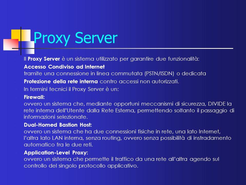 Proxy Server Il Proxy Server è un sistema utilizzato per garantire due funzionalità: Accesso Condiviso ad Internet tramite una connessione in linea co