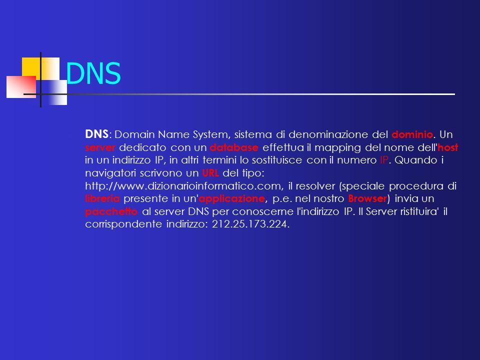 DNS DNS : Domain Name System, sistema di denominazione del dominio. Un server dedicato con un database effettua il mapping del nome dell' host in un i