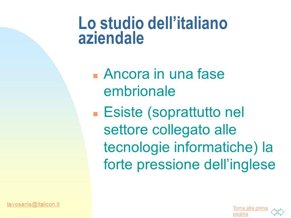 Torna alla prima pagina tavosanis@italicon.it Lo studio dell'italiano aziendale n Ancora in una fase embrionale n Esiste (soprattutto nel settore collegato alle tecnologie informatiche) la forte pressione dell'inglese