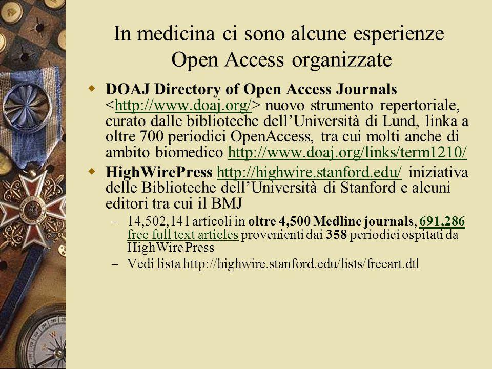 In medicina ci sono alcune esperienze Open Access organizzate  DOAJ Directory of Open Access Journals nuovo strumento repertoriale, curato dalle biblioteche dell'Università di Lund, linka a oltre 700 periodici OpenAccess, tra cui molti anche di ambito biomedico http://www.doaj.org/links/term1210/http://www.doaj.org/http://www.doaj.org/links/term1210/  HighWirePress http://highwire.stanford.edu/ iniziativa delle Biblioteche dell'Università di Stanford e alcuni editori tra cui il BMJhttp://highwire.stanford.edu/ – 14,502,141 articoli in oltre 4,500 Medline journals, 691,286 free full text articles provenienti dai 358 periodici ospitati da HighWire Press691,286 free full text articles – Vedi lista http://highwire.stanford.edu/lists/freeart.dtl