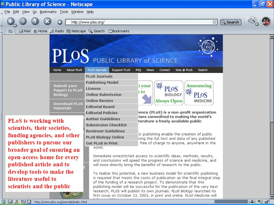 PLoS is working with scientists, their societies, funding agencies, and other publishers to pursue our broader goal of ensuring an open-access home for every published article and to develop tools to make the literature useful to scientists and the public
