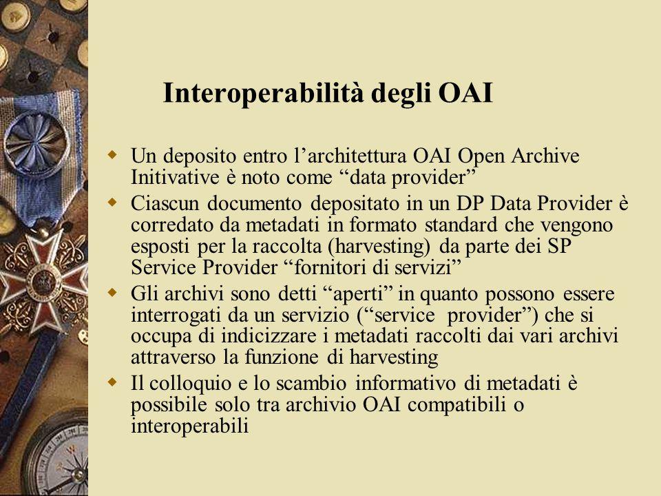 Interoperabilità degli OAI  Un deposito entro l'architettura OAI Open Archive Initivative è noto come data provider  Ciascun documento depositato in un DP Data Provider è corredato da metadati in formato standard che vengono esposti per la raccolta (harvesting) da parte dei SP Service Provider fornitori di servizi  Gli archivi sono detti aperti in quanto possono essere interrogati da un servizio ( service provider ) che si occupa di indicizzare i metadati raccolti dai vari archivi attraverso la funzione di harvesting  Il colloquio e lo scambio informativo di metadati è possibile solo tra archivio OAI compatibili o interoperabili