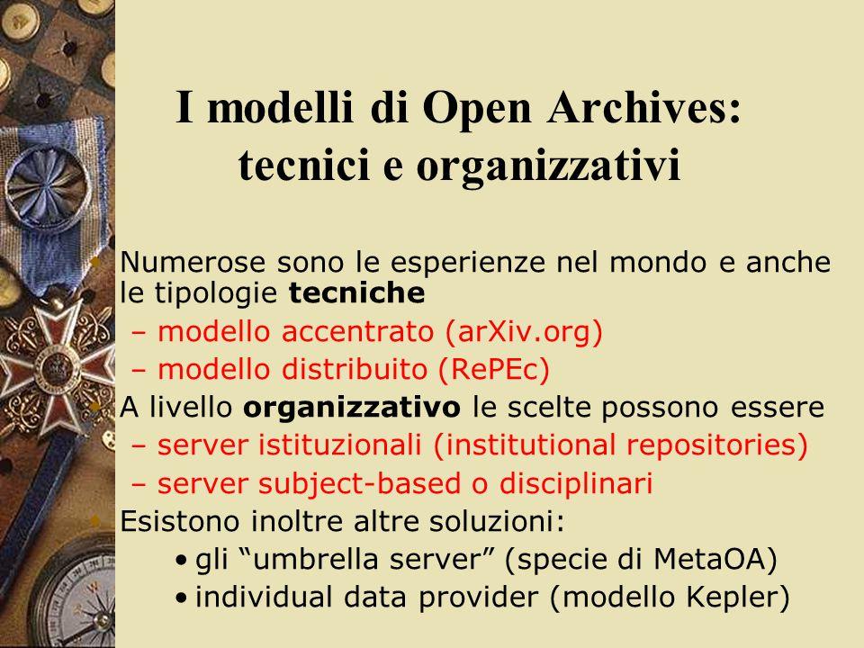 I modelli di Open Archives: tecnici e organizzativi  Numerose sono le esperienze nel mondo e anche le tipologie tecniche – modello accentrato (arXiv.org) – modello distribuito (RePEc)  A livello organizzativo le scelte possono essere – server istituzionali (institutional repositories) – server subject-based o disciplinari  Esistono inoltre altre soluzioni: gli umbrella server (specie di MetaOA) individual data provider (modello Kepler)