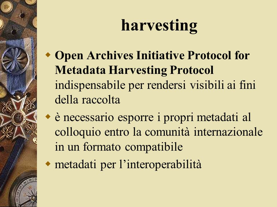 harvesting  Open Archives Initiative Protocol for Metadata Harvesting Protocol indispensabile per rendersi visibili ai fini della raccolta  è necess