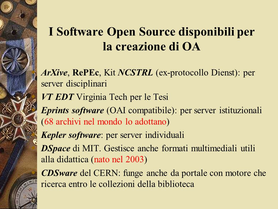 I Software Open Source disponibili per la creazione di OA  ArXive, RePEc, Kit NCSTRL (ex-protocollo Dienst): per server disciplinari  VT EDT Virginia Tech per le Tesi  Eprints software (OAI compatibile): per server istituzionali (68 archivi nel mondo lo adottano)  Kepler software: per server individuali  DSpace di MIT.