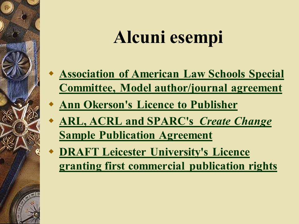 Alcuni esempi  Association of American Law Schools Special Committee, Model author/journal agreement Association of American Law Schools Special Committee, Model author/journal agreement  Ann Okerson s Licence to Publisher Ann Okerson s Licence to Publisher  ARL, ACRL and SPARC s Create Change Sample Publication Agreement ARL, ACRL and SPARC s Create Change Sample Publication Agreement  DRAFT Leicester University s Licence granting first commercial publication rights DRAFT Leicester University s Licence granting first commercial publication rights