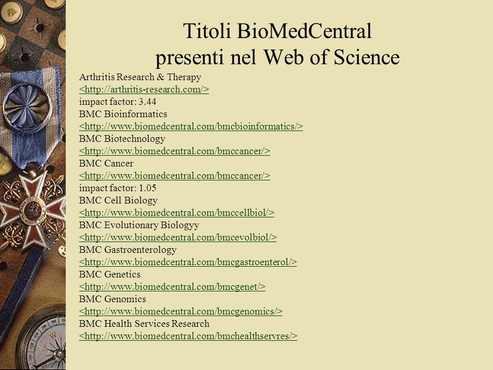 Titoli BioMedCentral presenti nel Web of Science Arthritis Research & Therapy impact factor: 3.44 BMC Bioinformatics BMC Biotechnology BMC Cancer impact factor: 1.05 BMC Cell Biology BMC Evolutionary Biologyy BMC Gastroenterology BMC Genetics BMC Genomics BMC Health Services Research