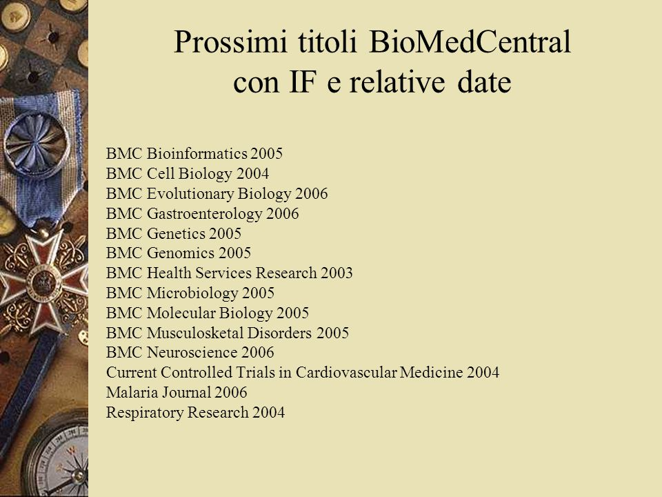 Prossimi titoli BioMedCentral con IF e relative date BMC Bioinformatics 2005 BMC Cell Biology 2004 BMC Evolutionary Biology 2006 BMC Gastroenterology 2006 BMC Genetics 2005 BMC Genomics 2005 BMC Health Services Research 2003 BMC Microbiology 2005 BMC Molecular Biology 2005 BMC Musculosketal Disorders 2005 BMC Neuroscience 2006 Current Controlled Trials in Cardiovascular Medicine 2004 Malaria Journal 2006 Respiratory Research 2004