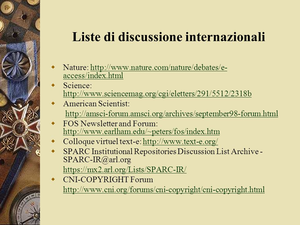 Liste di discussione internazionali  Nature: http://www.nature.com/nature/debates/e- access/index.htmlhttp://www.nature.com/nature/debates/e- access/index.html  Science: http://www.sciencemag.org/cgi/eletters/291/5512/2318b http://www.sciencemag.org/cgi/eletters/291/5512/2318b  American Scientist: http://amsci-forum.amsci.org/archives/september98-forum.html  FOS Newsletter and Forum: http://www.earlham.edu/~peters/fos/index.htm http://www.earlham.edu/~peters/fos/index.htm  Colloque virtuel text-e: http://www.text-e.org/http://www.text-e.org/  SPARC Institutional Repositories Discussion List Archive - SPARC-IR@arl.org https://mx2.arl.org/Lists/SPARC-IR/  CNI-COPYRIGHT Forum http://www.cni.org/forums/cni-copyright/cni-copyright.html