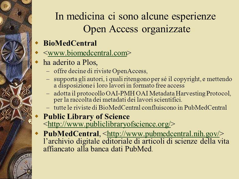 In medicina ci sono alcune esperienze Open Access organizzate  BioMedCentral  www.biomedcentral.com  ha aderito a Plos, – offre decine di riviste OpenAccess, – supporta gli autori, i quali ritengono per sé il copyright, e mettendo a disposizione i loro lavori in formato free access – adotta il protocollo OAI-PMH OAI Metadata Harvesting Protocol, per la raccolta dei metadati dei lavori scientifici.