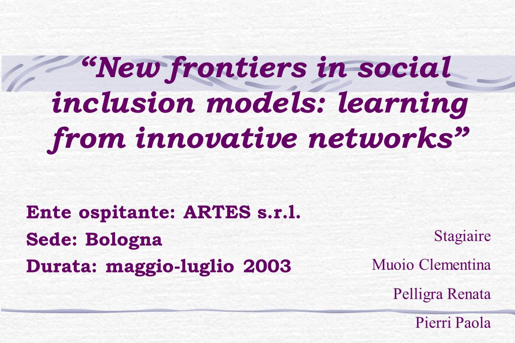 New frontiers in social inclusion models: learning from innovative networks Ente ospitante: ARTES s.r.l.