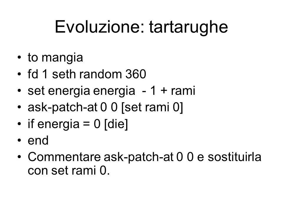 Evoluzione: tartarughe to mangia fd 1 seth random 360 set energia energia - 1 + rami ask-patch-at 0 0 [set rami 0] if energia = 0 [die] end Commentare ask-patch-at 0 0 e sostituirla con set rami 0.