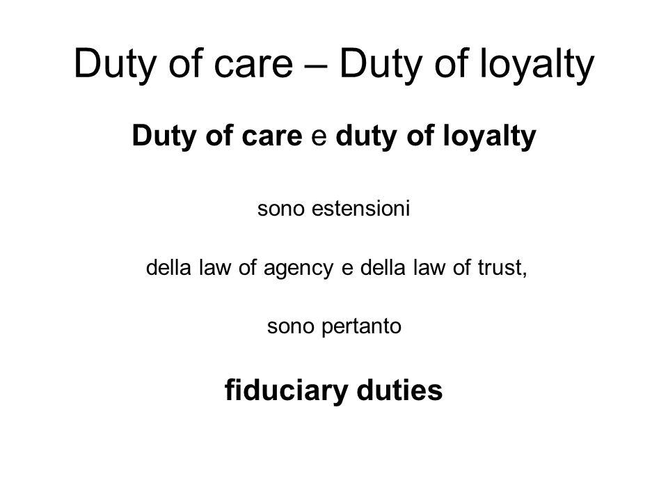 Duty of care – Duty of loyalty Duty of care e duty of loyalty sono estensioni della law of agency e della law of trust, sono pertanto fiduciary duties