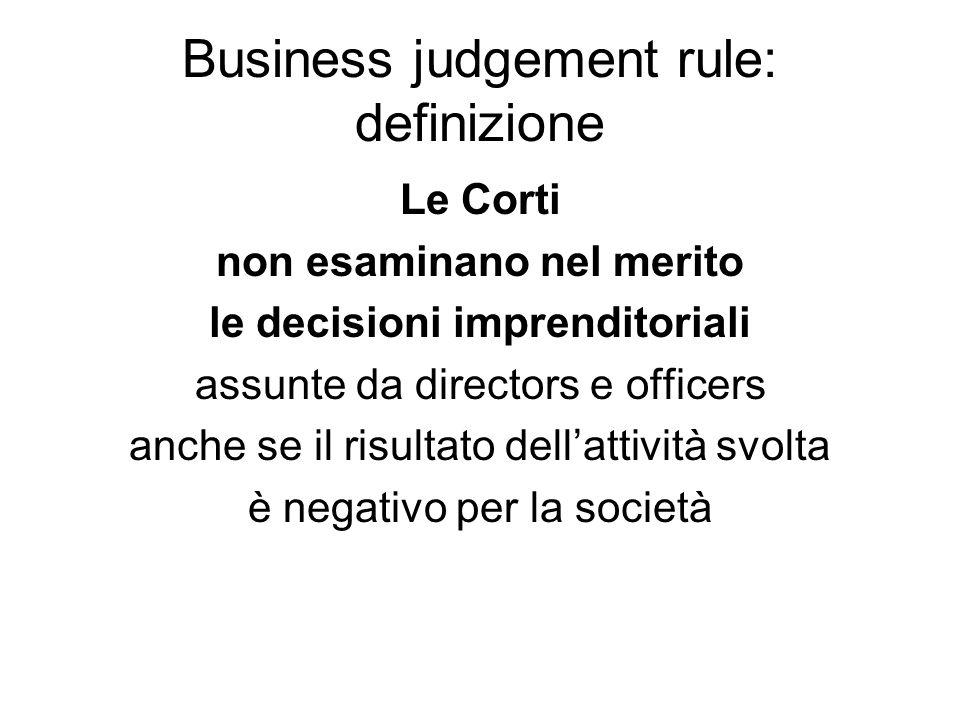 Business judgement rule: definizione Le Corti non esaminano nel merito le decisioni imprenditoriali assunte da directors e officers anche se il risult
