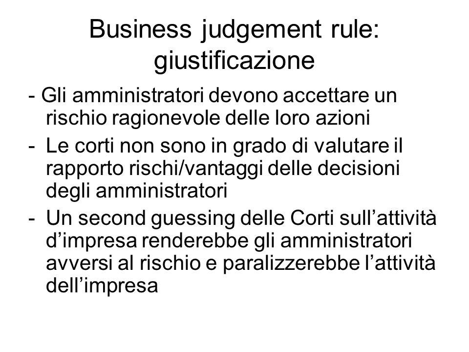 Business judgement rule: giustificazione - Gli amministratori devono accettare un rischio ragionevole delle loro azioni -Le corti non sono in grado di