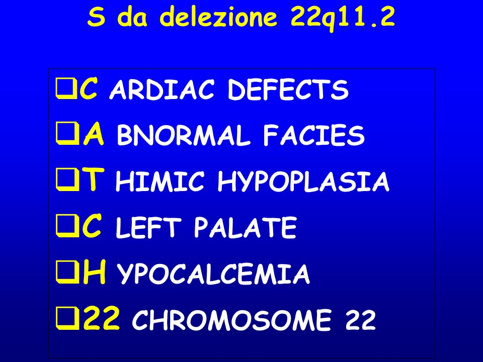 S da delezione 22q11.2  C ARDIAC DEFECTS  A BNORMAL FACIES  T HIMIC HYPOPLASIA  C LEFT PALATE  H YPOCALCEMIA  22 CHROMOSOME 22