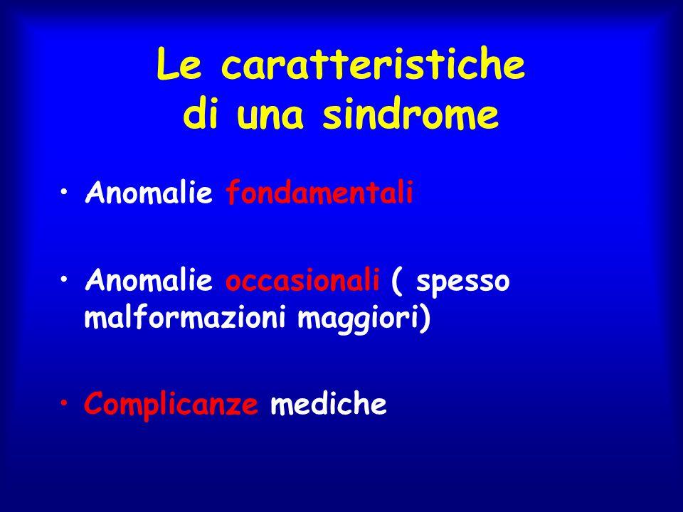 Le caratteristiche di una sindrome Anomalie fondamentali Anomalie occasionali ( spesso malformazioni maggiori) Complicanze mediche