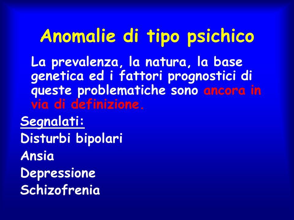Anomalie di tipo psichico La prevalenza, la natura, la base genetica ed i fattori prognostici di queste problematiche sono ancora in via di definizion