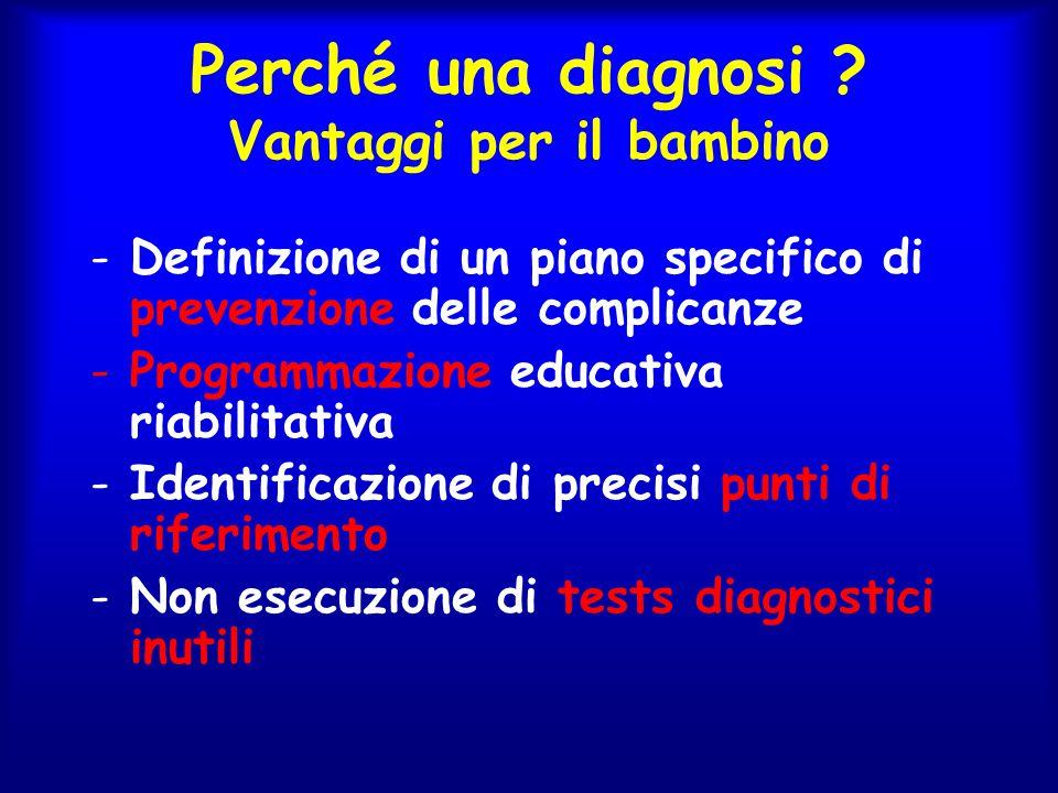 Perché una diagnosi ? Vantaggi per il bambino -Definizione di un piano specifico di prevenzione delle complicanze -Programmazione educativa riabilitat