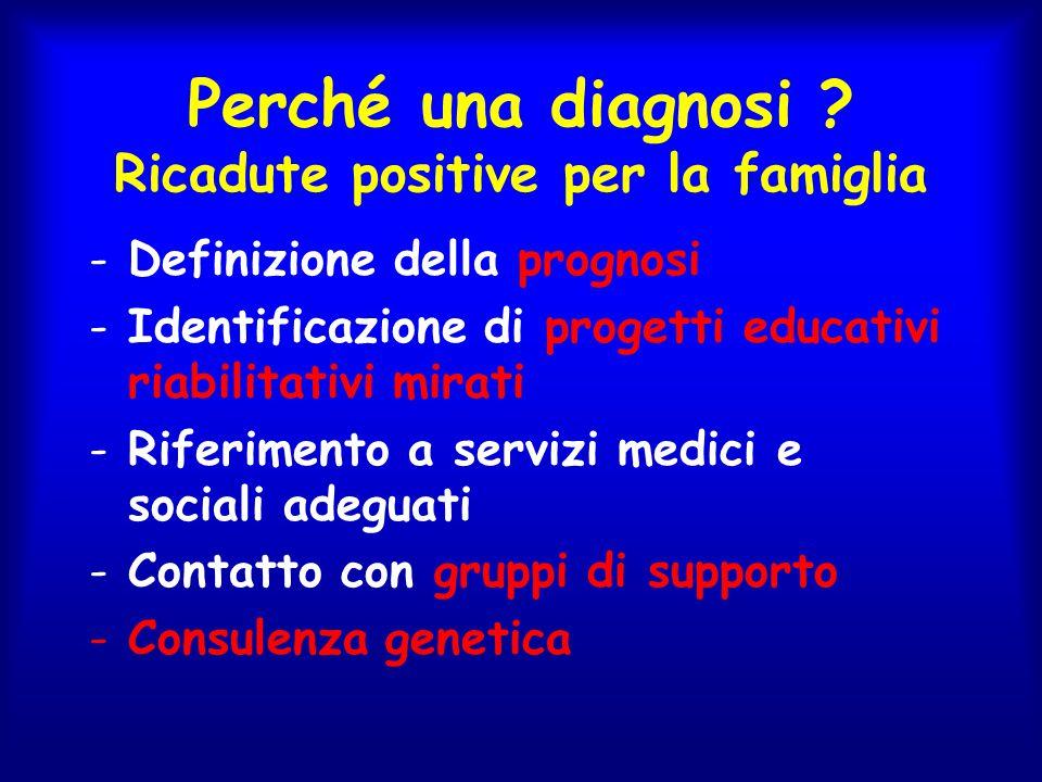 Perché una diagnosi ? Ricadute positive per la famiglia -Definizione della prognosi -Identificazione di progetti educativi riabilitativi mirati -Rifer