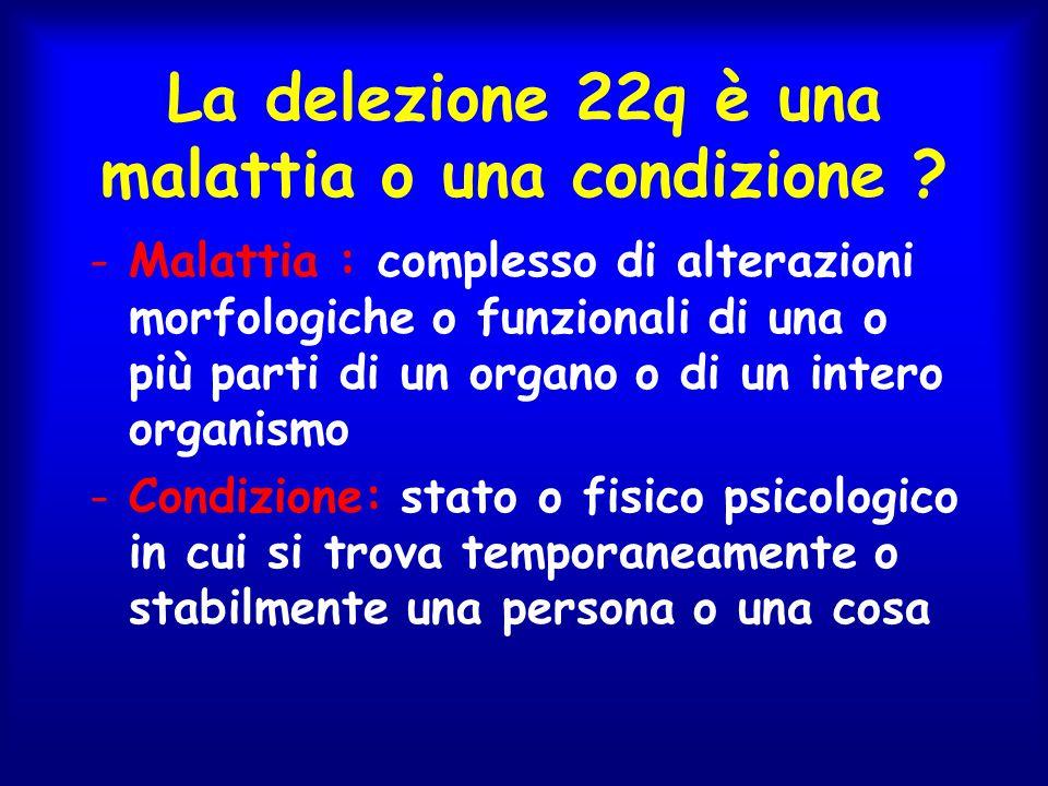 La delezione 22q è una malattia o una condizione ? -Malattia : complesso di alterazioni morfologiche o funzionali di una o più parti di un organo o di