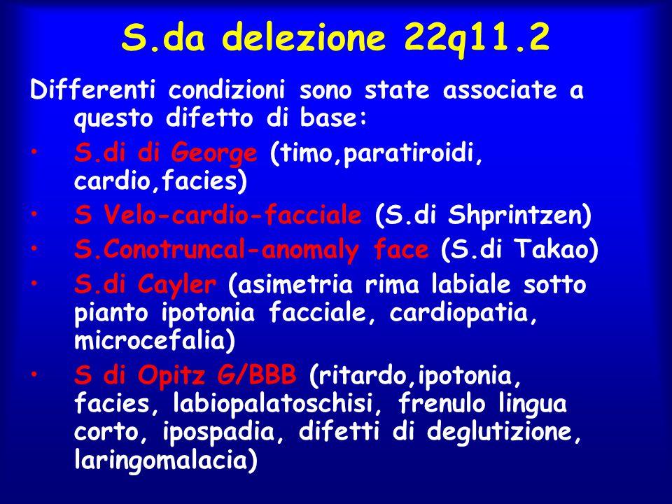 S.da delezione 22q11.2 Differenti condizioni sono state associate a questo difetto di base: S.di di George (timo,paratiroidi, cardio,facies) S Velo-ca