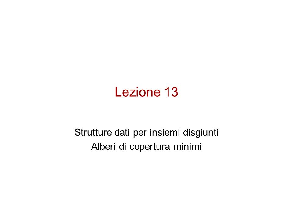Lezione 13 Strutture dati per insiemi disgiunti Alberi di copertura minimi