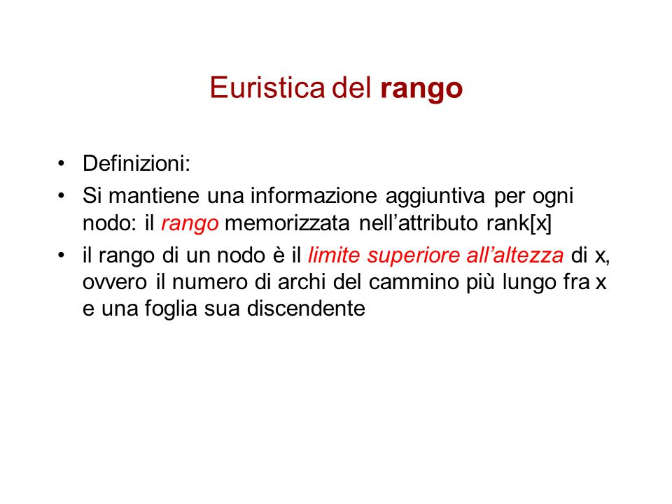 Euristica del rango Definizioni: Si mantiene una informazione aggiuntiva per ogni nodo: il rango memorizzata nell'attributo rank[x] il rango di un nod