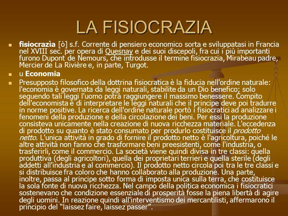 LA FISIOCRAZIA fisiocrazìa [ò] s.f. Corrente di pensiero economico sorta e sviluppatasi in Francia nel XVIII sec. per opera di Quesnay e dei suoi disc