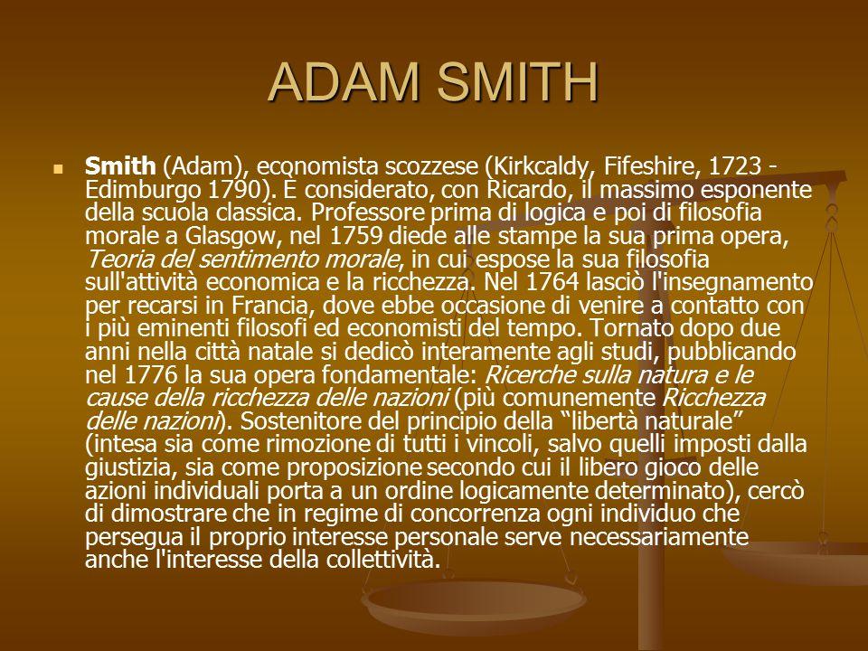 ADAM SMITH Smith (Adam), economista scozzese (Kirkcaldy, Fifeshire, 1723 - Edimburgo 1790). È considerato, con Ricardo, il massimo esponente della scu