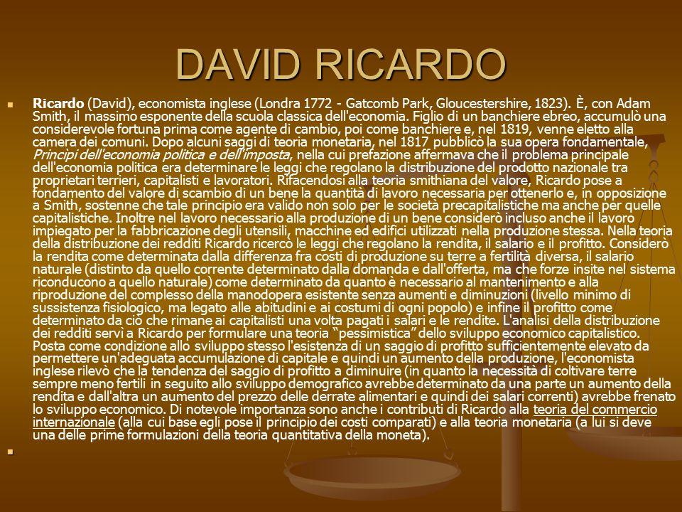 DAVID RICARDO Ricardo (David), economista inglese (Londra 1772 - Gatcomb Park, Gloucestershire, 1823). È, con Adam Smith, il massimo esponente della s