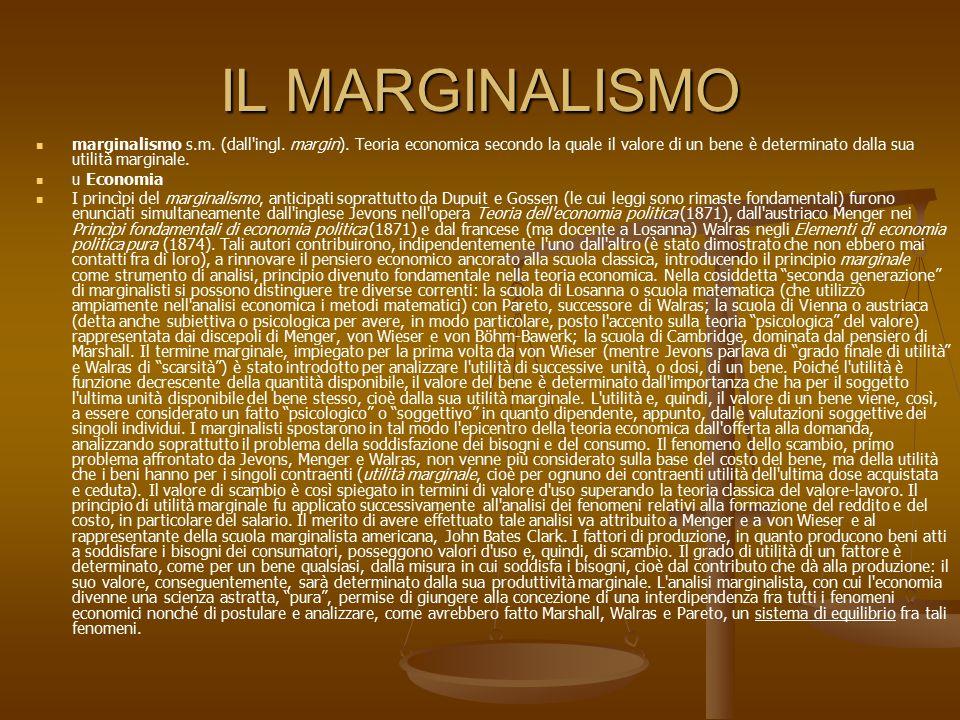 IL MARGINALISMO marginalismo s.m. (dall'ingl. margin). Teoria economica secondo la quale il valore di un bene è determinato dalla sua utilità marginal