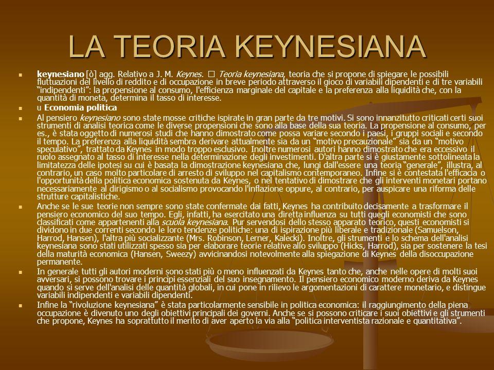 LA TEORIA KEYNESIANA keynesiano [ò] agg. Relativo a J. M. Keynes.  Teoria keynesiana, teoria che si propone di spiegare le possibili fluttuazioni del