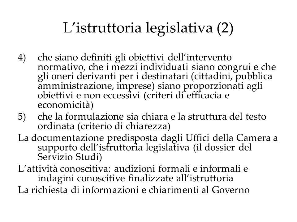 L'istruttoria legislativa (2) 4)che siano definiti gli obiettivi dell'intervento normativo, che i mezzi individuati siano congrui e che gli oneri derivanti per i destinatari (cittadini, pubblica amministrazione, imprese) siano proporzionati agli obiettivi e non eccessivi (criteri di efficacia e economicità) 5)che la formulazione sia chiara e la struttura del testo ordinata (criterio di chiarezza) La documentazione predisposta dagli Uffici della Camera a supporto dell'istruttoria legislativa (il dossier del Servizio Studi) L'attività conoscitiva: audizioni formali e informali e indagini conoscitive finalizzate all'istruttoria La richiesta di informazioni e chiarimenti al Governo