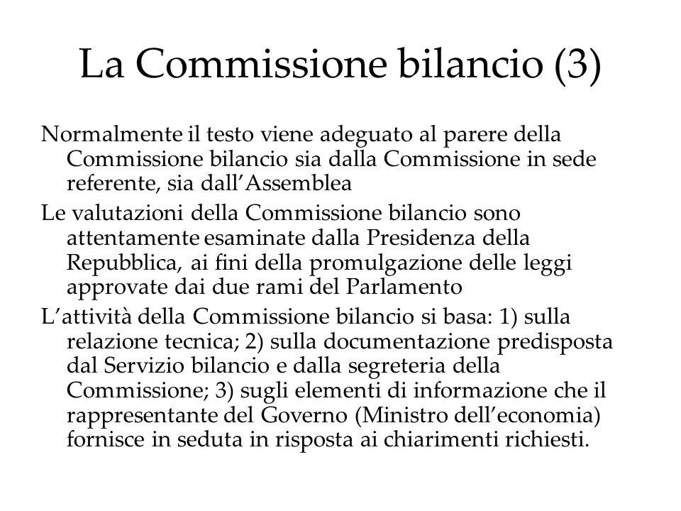 La Commissione bilancio (3) Normalmente il testo viene adeguato al parere della Commissione bilancio sia dalla Commissione in sede referente, sia dall'Assemblea Le valutazioni della Commissione bilancio sono attentamente esaminate dalla Presidenza della Repubblica, ai fini della promulgazione delle leggi approvate dai due rami del Parlamento L'attività della Commissione bilancio si basa: 1) sulla relazione tecnica; 2) sulla documentazione predisposta dal Servizio bilancio e dalla segreteria della Commissione; 3) sugli elementi di informazione che il rappresentante del Governo (Ministro dell'economia) fornisce in seduta in risposta ai chiarimenti richiesti.