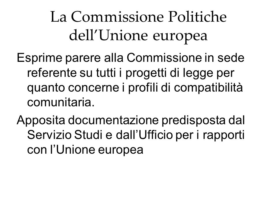La Commissione Politiche dell'Unione europea Esprime parere alla Commissione in sede referente su tutti i progetti di legge per quanto concerne i profili di compatibilità comunitaria.