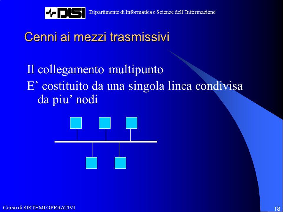 Corso di SISTEMI OPERATIVI Dipartimento di Informatica e Scienze dell'Informazione 18 Cenni ai mezzi trasmissivi Il collegamento multipunto E' costituito da una singola linea condivisa da piu' nodi
